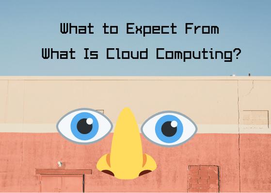 What to Expect From What Is Cloud Computing_
